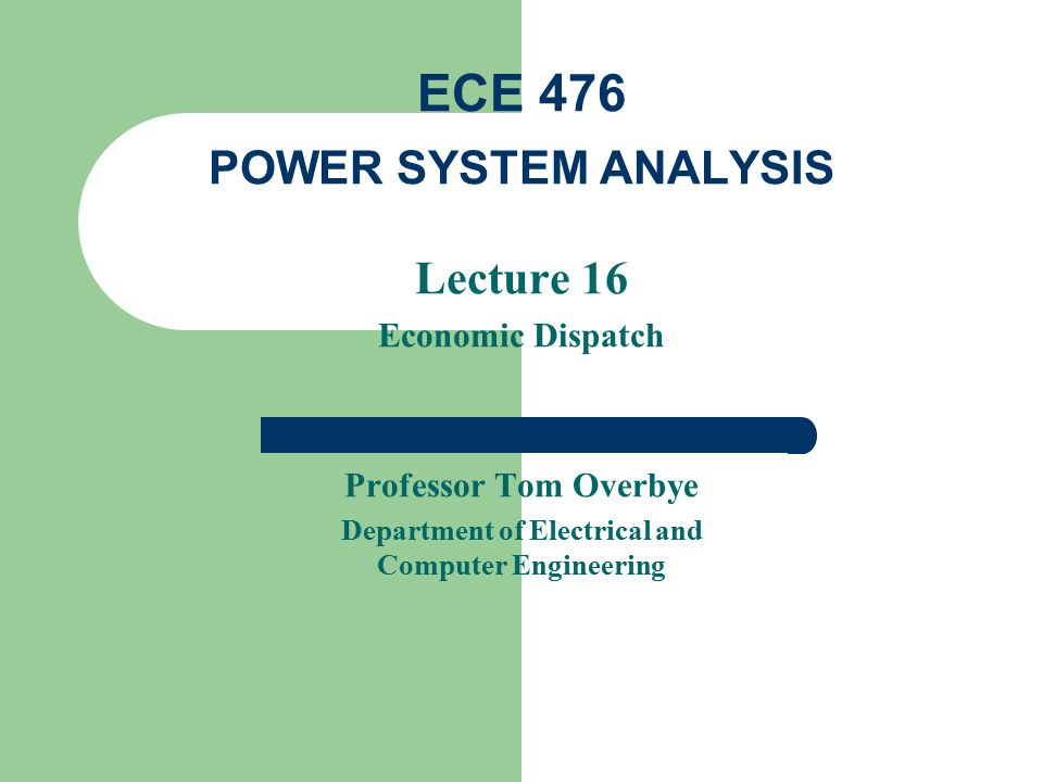 Lecture 16 Economic Dispatch Professor Tom Overbye Department of Electrical and Computer Engineering ECE 476 POWER SYSTEM ANALYSIS