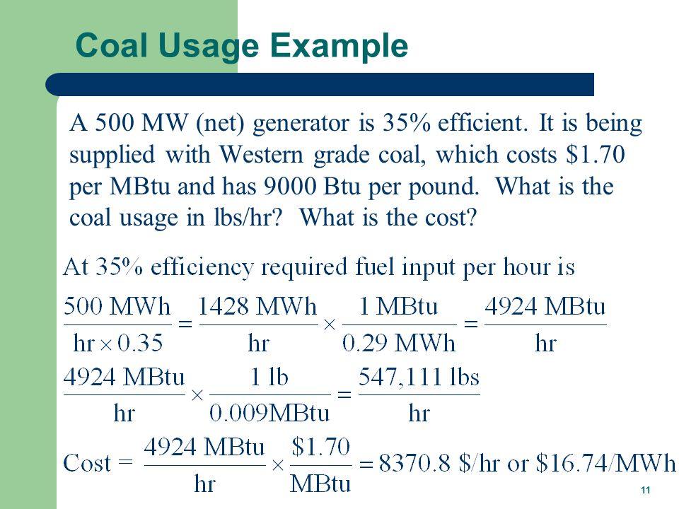 11 Coal Usage Example A 500 MW (net) generator is 35% efficient.