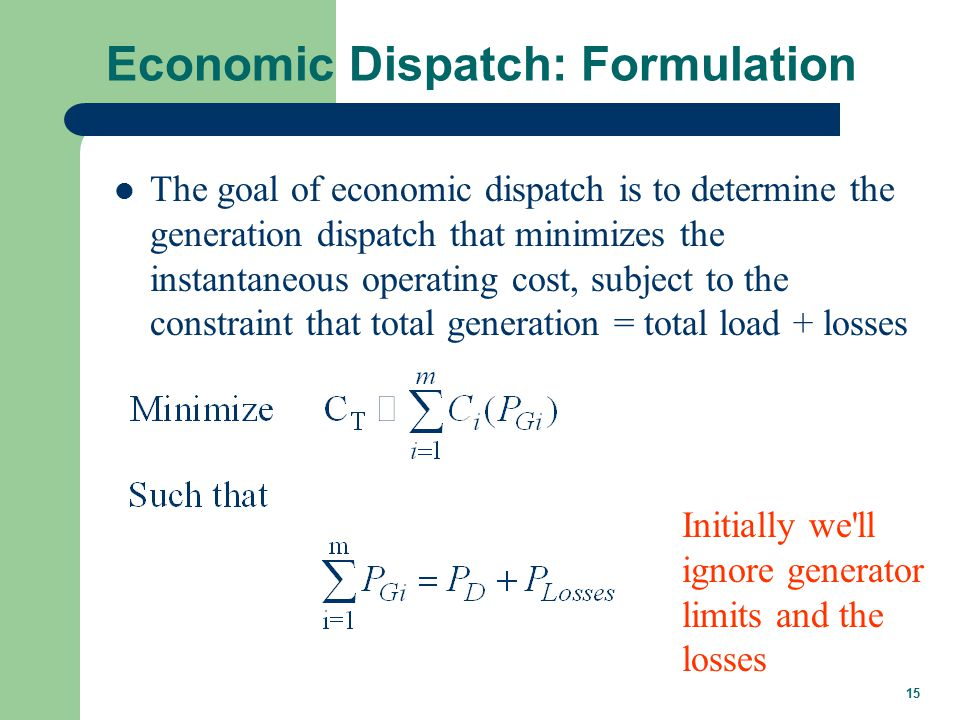 15 Economic Dispatch: Formulation The goal of economic dispatch is to determine the generation dispatch that minimizes the instantaneous operating cost, subject to the constraint that total generation = total load + losses Initially we ll ignore generator limits and the losses