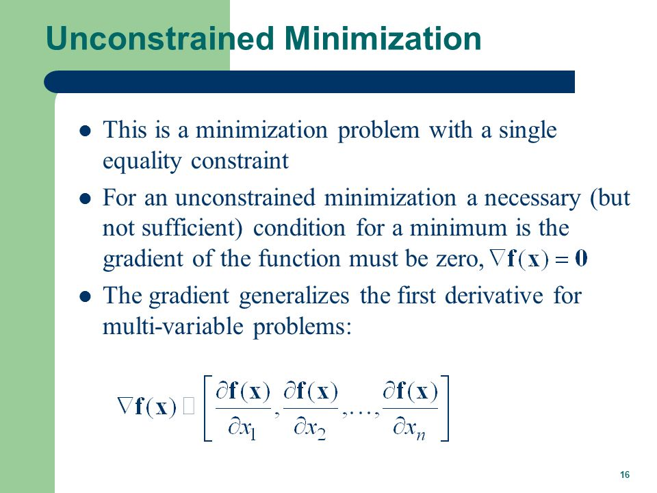 16 Unconstrained Minimization This is a minimization problem with a single equality constraint For an unconstrained minimization a necessary (but not sufficient) condition for a minimum is the gradient of the function must be zero, The gradient generalizes the first derivative for multi-variable problems: