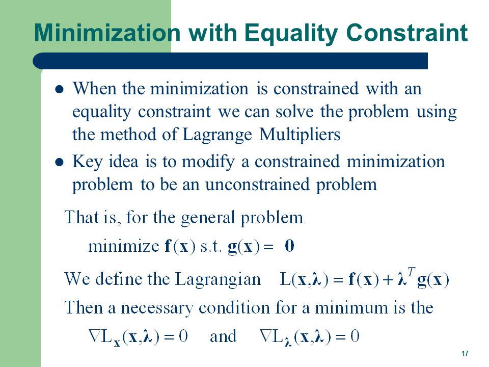 17 Minimization with Equality Constraint When the minimization is constrained with an equality constraint we can solve the problem using the method of Lagrange Multipliers Key idea is to modify a constrained minimization problem to be an unconstrained problem