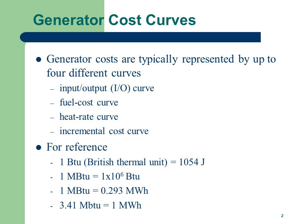 2 Generator Cost Curves Generator costs are typically represented by up to four different curves – input/output (I/O) curve – fuel-cost curve – heat-rate curve – incremental cost curve For reference - 1 Btu (British thermal unit) = 1054 J - 1 MBtu = 1x10 6 Btu - 1 MBtu = MWh Mbtu = 1 MWh
