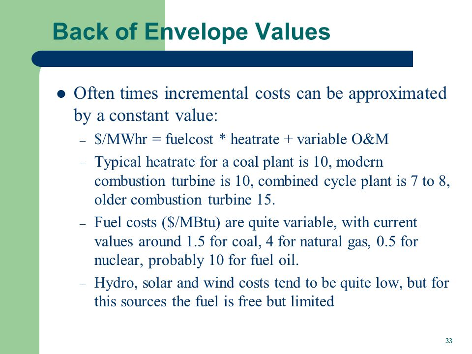 33 Back of Envelope Values Often times incremental costs can be approximated by a constant value: – $/MWhr = fuelcost * heatrate + variable O&M – Typical heatrate for a coal plant is 10, modern combustion turbine is 10, combined cycle plant is 7 to 8, older combustion turbine 15.