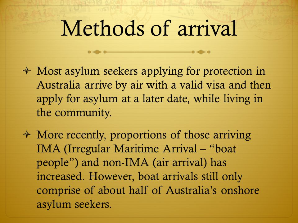 Methods of arrival  Most asylum seekers applying for protection in Australia arrive by air with a valid visa and then apply for asylum at a later date, while living in the community.