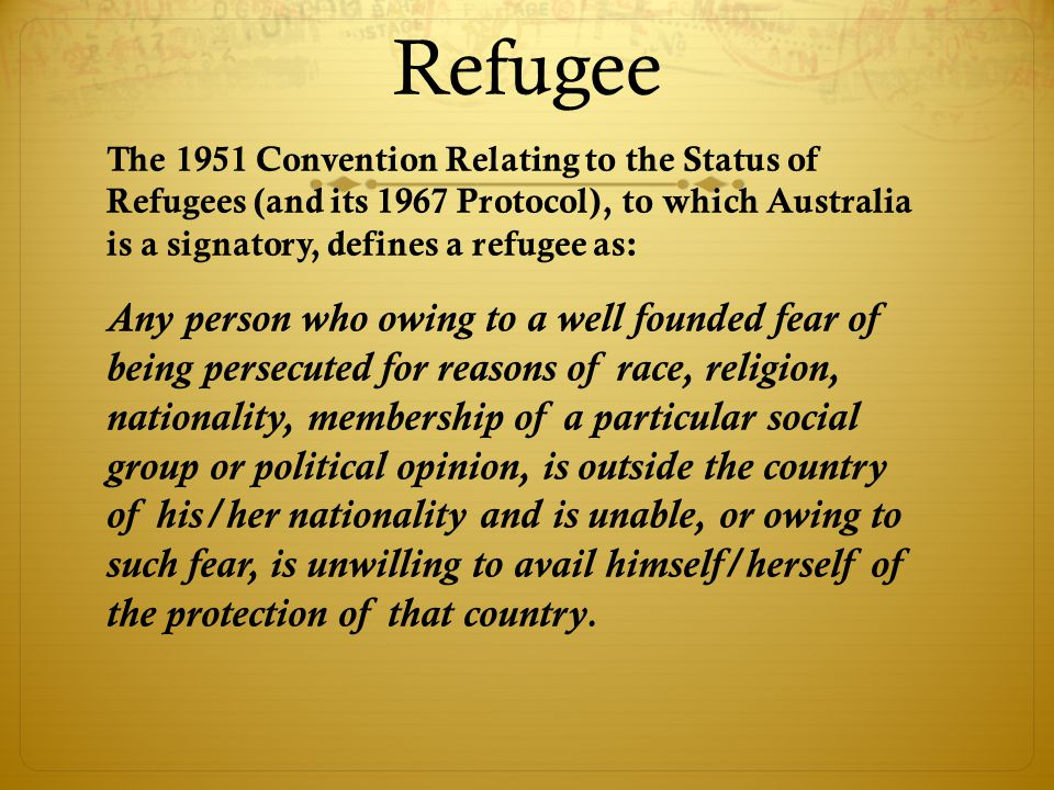 Refugee The 1951 Convention Relating to the Status of Refugees (and its 1967 Protocol), to which Australia is a signatory, defines a refugee as: Any person who owing to a well founded fear of being persecuted for reasons of race, religion, nationality, membership of a particular social group or political opinion, is outside the country of his/her nationality and is unable, or owing to such fear, is unwilling to avail himself/herself of the protection of that country.