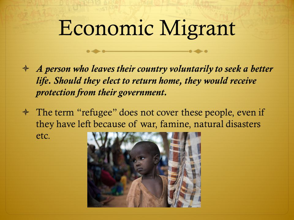 Economic Migrant  A person who leaves their country voluntarily to seek a better life.