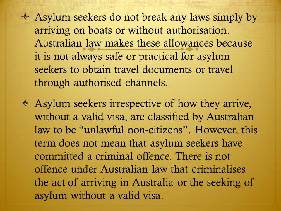  Asylum seekers do not break any laws simply by arriving on boats or without authorisation.