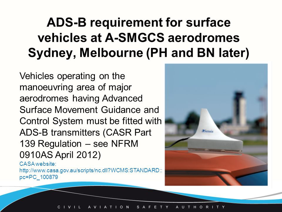 ADS-B requirement for surface vehicles at A-SMGCS aerodromes Sydney, Melbourne (PH and BN later) Vehicles operating on the manoeuvring area of major aerodromes having Advanced Surface Movement Guidance and Control System must be fitted with ADS-B transmitters (CASR Part 139 Regulation – see NFRM 0910AS April 2012) CASA website:   WCMS:STANDARD:: pc=PC_100879