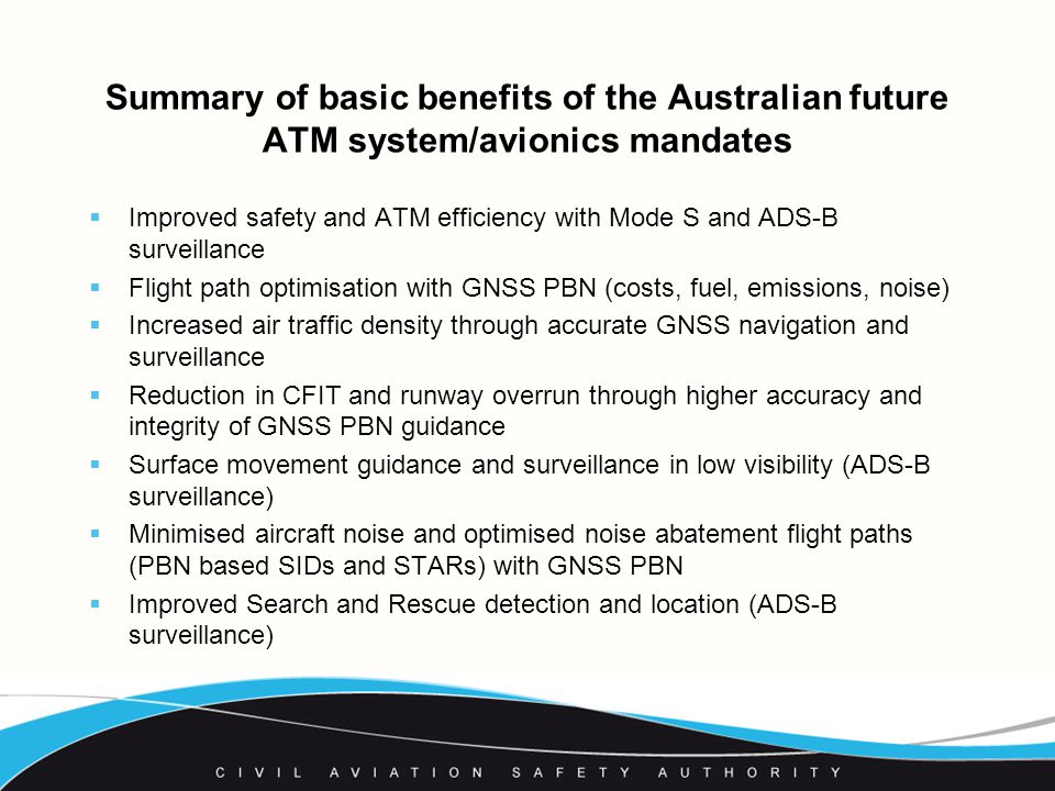 Summary of basic benefits of the Australian future ATM system/avionics mandates  Improved safety and ATM efficiency with Mode S and ADS-B surveillance  Flight path optimisation with GNSS PBN (costs, fuel, emissions, noise)  Increased air traffic density through accurate GNSS navigation and surveillance  Reduction in CFIT and runway overrun through higher accuracy and integrity of GNSS PBN guidance  Surface movement guidance and surveillance in low visibility (ADS-B surveillance)  Minimised aircraft noise and optimised noise abatement flight paths (PBN based SIDs and STARs) with GNSS PBN  Improved Search and Rescue detection and location (ADS-B surveillance)