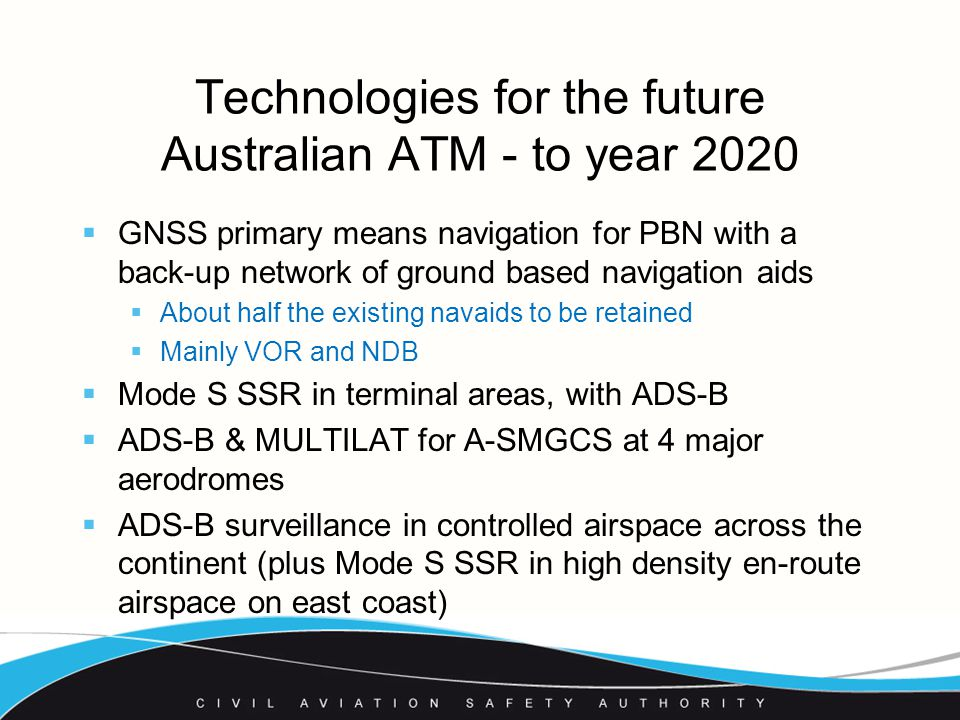 Technologies for the future Australian ATM - to year 2020  GNSS primary means navigation for PBN with a back-up network of ground based navigation aids  About half the existing navaids to be retained  Mainly VOR and NDB  Mode S SSR in terminal areas, with ADS-B  ADS-B & MULTILAT for A-SMGCS at 4 major aerodromes  ADS-B surveillance in controlled airspace across the continent (plus Mode S SSR in high density en-route airspace on east coast)