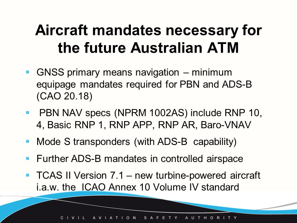 Aircraft mandates necessary for the future Australian ATM  GNSS primary means navigation – minimum equipage mandates required for PBN and ADS-B (CAO 20.18)  PBN NAV specs (NPRM 1002AS) include RNP 10, 4, Basic RNP 1, RNP APP, RNP AR, Baro-VNAV  Mode S transponders (with ADS-B capability)  Further ADS-B mandates in controlled airspace  TCAS II Version 7.1 – new turbine-powered aircraft i.a.w.