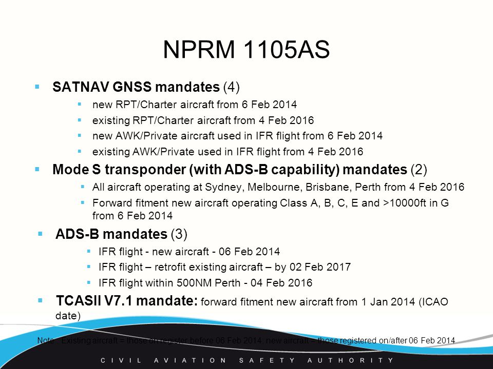 NPRM 1105AS  SATNAV GNSS mandates (4)  new RPT/Charter aircraft from 6 Feb 2014  existing RPT/Charter aircraft from 4 Feb 2016  new AWK/Private aircraft used in IFR flight from 6 Feb 2014  existing AWK/Private used in IFR flight from 4 Feb 2016  Mode S transponder (with ADS-B capability) mandates (2)  All aircraft operating at Sydney, Melbourne, Brisbane, Perth from 4 Feb 2016  Forward fitment new aircraft operating Class A, B, C, E and >10000ft in G from 6 Feb 2014  ADS-B mandates (3)  IFR flight - new aircraft - 06 Feb 2014  IFR flight – retrofit existing aircraft – by 02 Feb 2017  IFR flight within 500NM Perth - 04 Feb 2016  TCASII V7.1 mandate: forward fitment new aircraft from 1 Jan 2014 (ICAO date) Note : Existing aircraft = those on register before 06 Feb 2014; new aircraft = those registered on/after 06 Feb 2014
