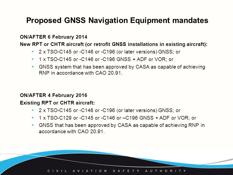 Proposed GNSS Navigation Equipment mandates ON/AFTER 6 February 2014 New RPT or CHTR aircraft (or retrofit GNSS installations in existing aircraft):  2 x TSO-C145 or -C146 or -C196 (or later versions) GNSS; or  1 x TSO-C145 or -C146 or -C196 GNSS + ADF or VOR; or  GNSS system that has been approved by CASA as capable of achieving RNP in accordance with CAO