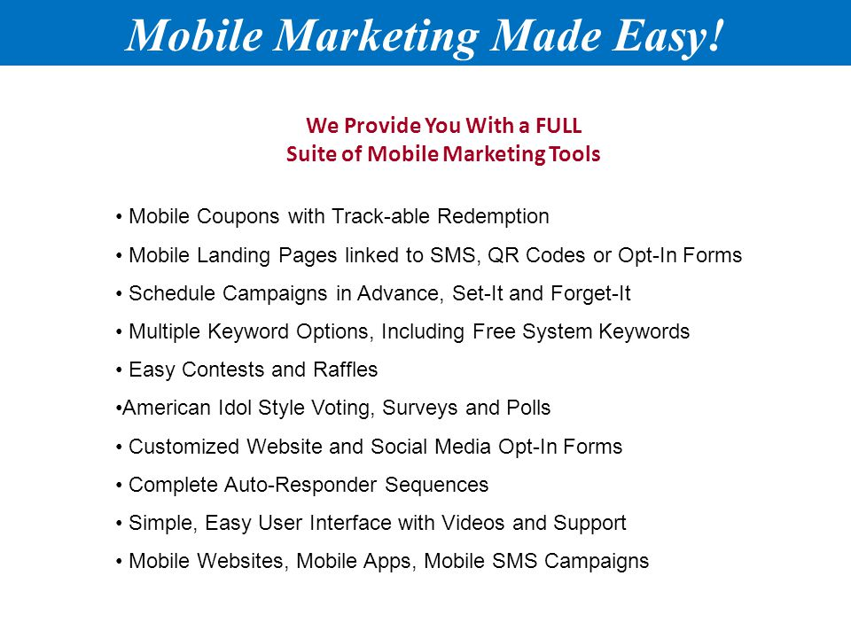 We Provide You With a FULL Suite of Mobile Marketing Tools Mobile Coupons with Track-able Redemption Mobile Landing Pages linked to SMS, QR Codes or Opt-In Forms Schedule Campaigns in Advance, Set-It and Forget-It Multiple Keyword Options, Including Free System Keywords Easy Contests and Raffles American Idol Style Voting, Surveys and Polls Customized Website and Social Media Opt-In Forms Complete Auto-Responder Sequences Simple, Easy User Interface with Videos and Support Mobile Websites, Mobile Apps, Mobile SMS Campaigns Mobile Marketing Made Easy!