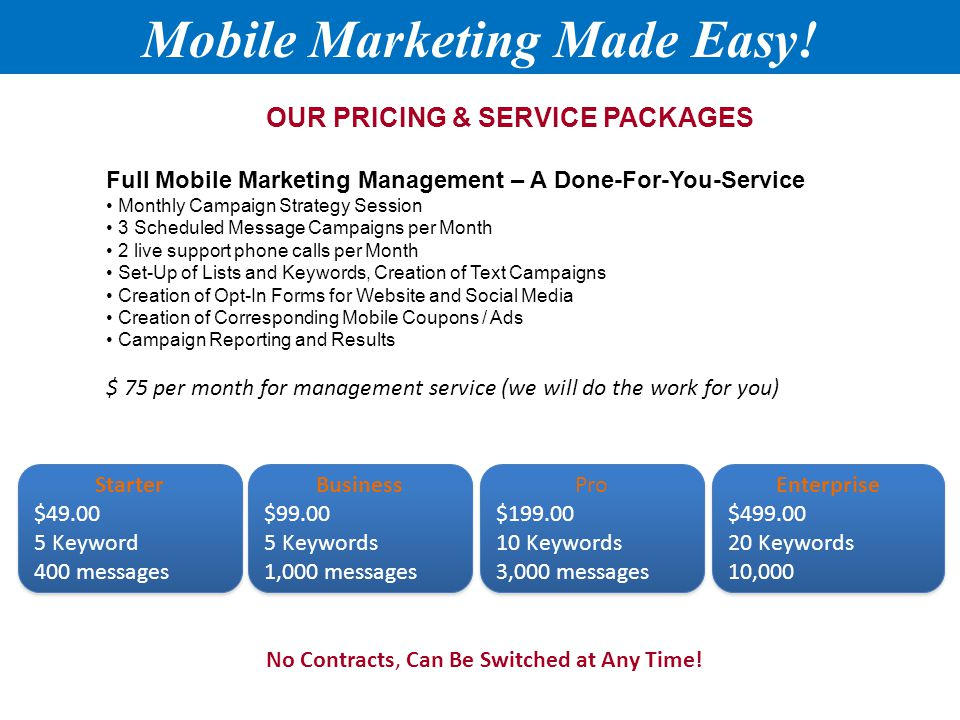 Full Mobile Marketing Management – A Done-For-You-Service Monthly Campaign Strategy Session 3 Scheduled Message Campaigns per Month 2 live support phone calls per Month Set-Up of Lists and Keywords, Creation of Text Campaigns Creation of Opt-In Forms for Website and Social Media Creation of Corresponding Mobile Coupons / Ads Campaign Reporting and Results $ 75 per month for management service (we will do the work for you) OUR PRICING & SERVICE PACKAGES No Contracts, Can Be Switched at Any Time.