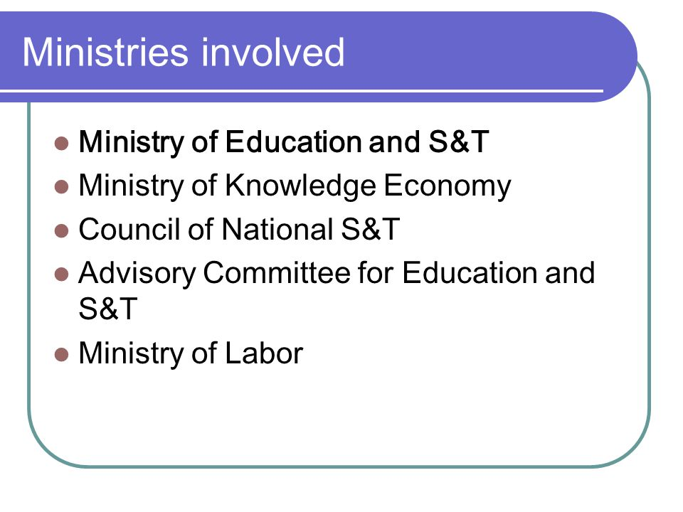 Ministries involved Ministry of Education and S&T Ministry of Knowledge Economy Council of National S&T Advisory Committee for Education and S&T Ministry of Labor