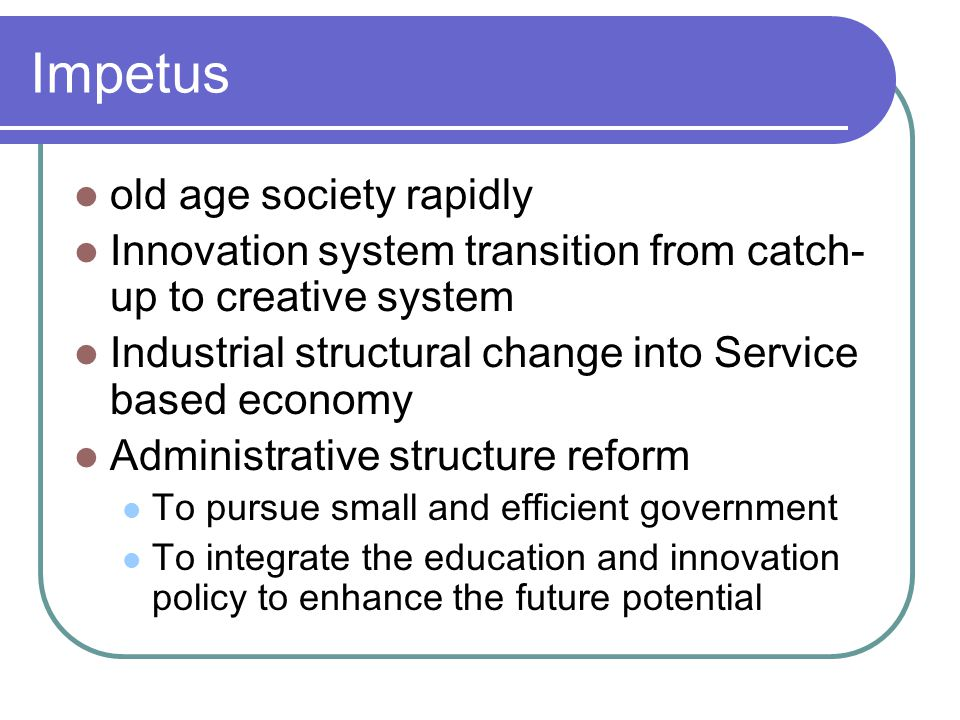 Impetus old age society rapidly Innovation system transition from catch- up to creative system Industrial structural change into Service based economy Administrative structure reform To pursue small and efficient government To integrate the education and innovation policy to enhance the future potential