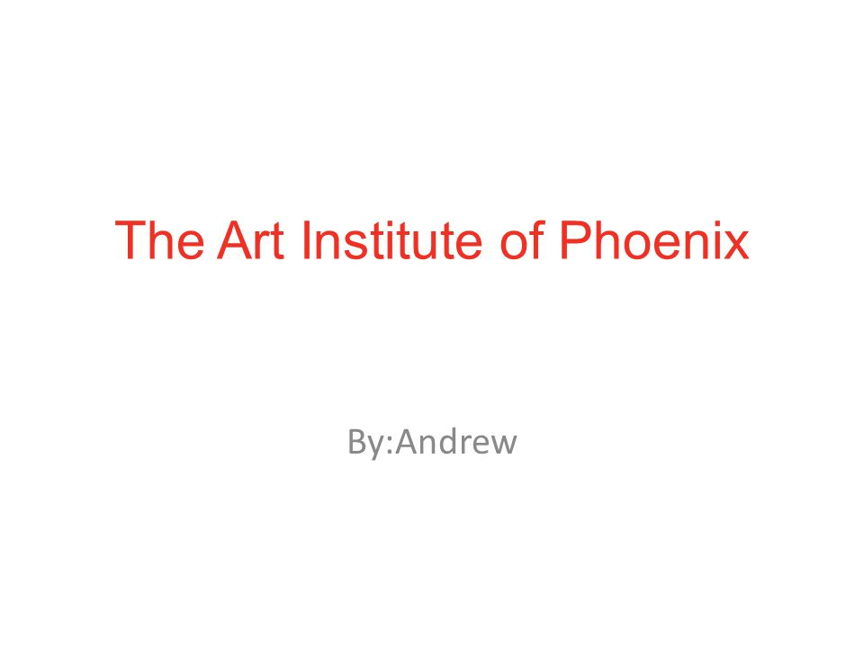 The Art Institute of Phoenix By:Andrew