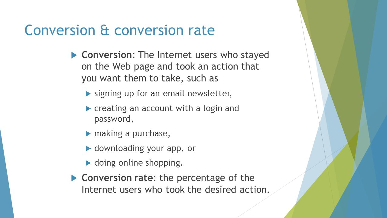  Conversion: The Internet users who stayed on the Web page and took an action that you want them to take, such as  signing up for an email newsletter,  creating an account with a login and password,  making a purchase,  downloading your app, or  doing online shopping.