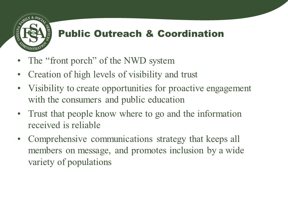 Public Outreach & Coordination The front porch of the NWD system Creation of high levels of visibility and trust Visibility to create opportunities for proactive engagement with the consumers and public education Trust that people know where to go and the information received is reliable Comprehensive communications strategy that keeps all members on message, and promotes inclusion by a wide variety of populations
