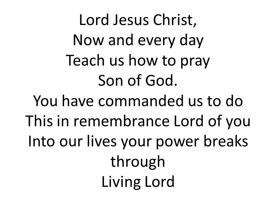 Lord Jesus Christ, Now and every day Teach us how to pray Son of God.