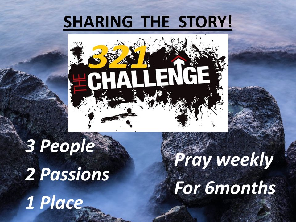 SHARING THE STORY! 3 People 2 Passions 1 Place Pray weekly For 6months