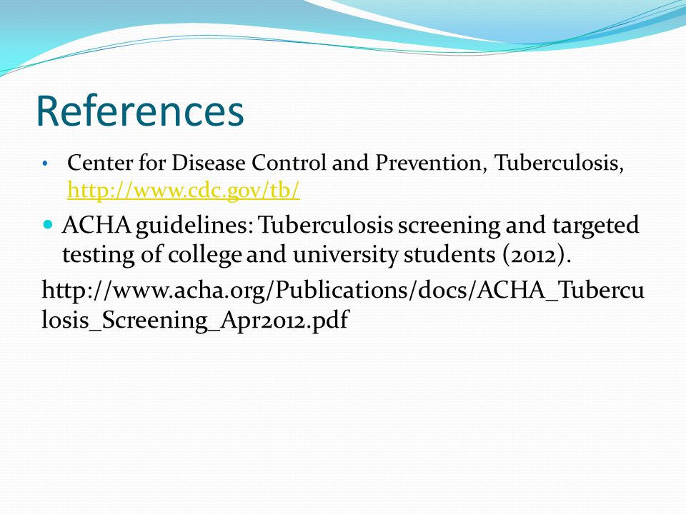 References Center for Disease Control and Prevention, Tuberculosis,     ACHA guidelines: Tuberculosis screening and targeted testing of college and university students (2012).