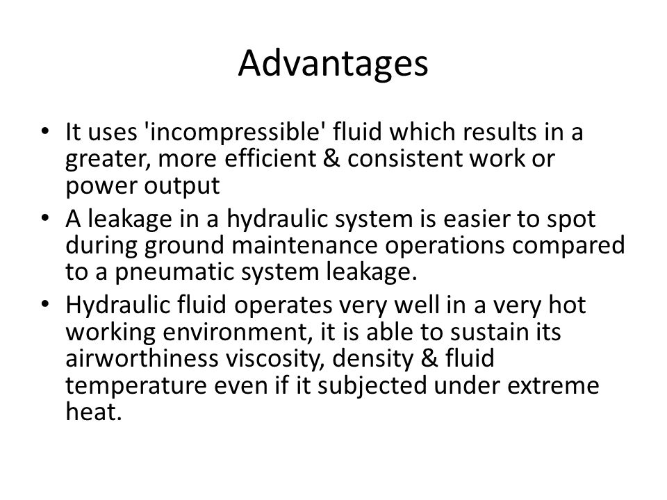 Advantages It uses incompressible fluid which results in a greater, more efficient & consistent work or power output A leakage in a hydraulic system is easier to spot during ground maintenance operations compared to a pneumatic system leakage.