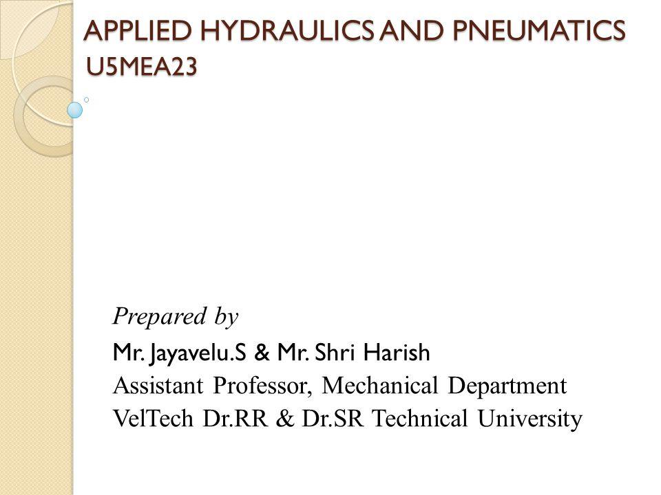 APPLIED HYDRAULICS AND PNEUMATICS U5MEA23 APPLIED HYDRAULICS AND PNEUMATICS U5MEA23 Prepared by Mr.