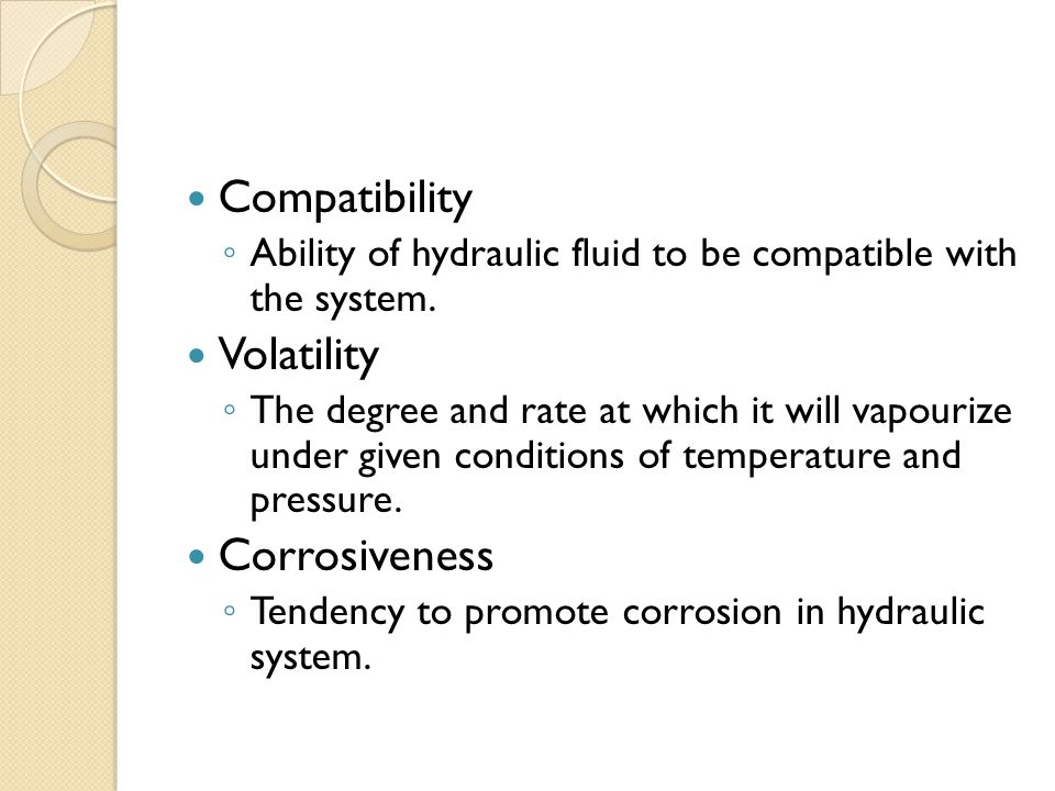 Compatibility ◦ Ability of hydraulic fluid to be compatible with the system.