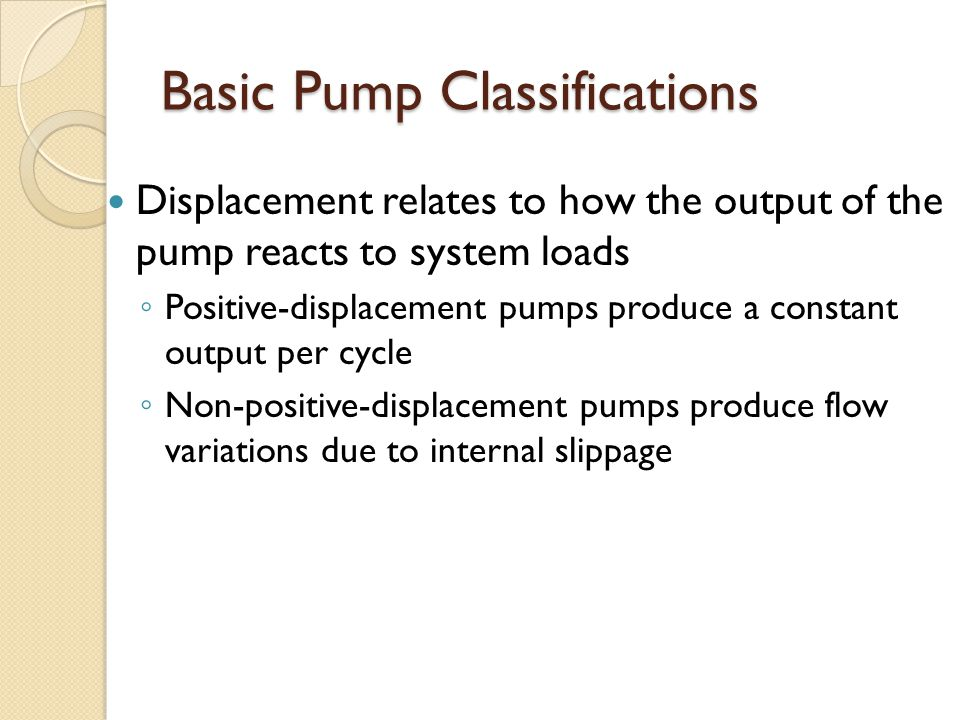 Basic Pump Classifications Displacement relates to how the output of the pump reacts to system loads ◦ Positive-displacement pumps produce a constant output per cycle ◦ Non-positive-displacement pumps produce flow variations due to internal slippage