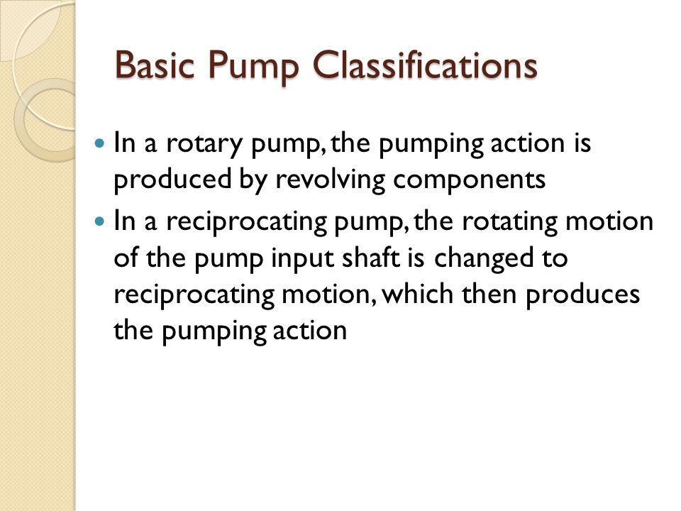 Basic Pump Classifications In a rotary pump, the pumping action is produced by revolving components In a reciprocating pump, the rotating motion of the pump input shaft is changed to reciprocating motion, which then produces the pumping action