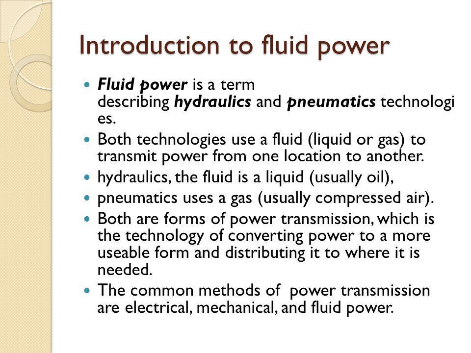 Introduction to fluid power Fluid power is a term describing hydraulics and pneumatics technologi es.