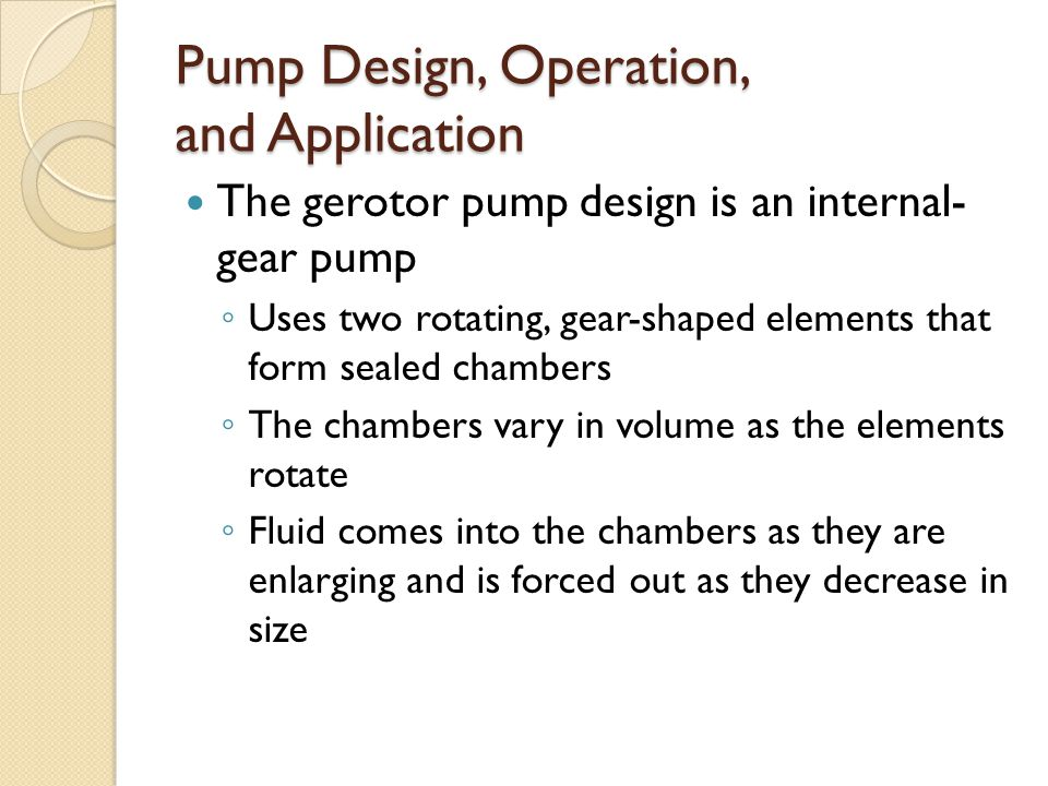 Pump Design, Operation, and Application The gerotor pump design is an internal- gear pump ◦ Uses two rotating, gear-shaped elements that form sealed chambers ◦ The chambers vary in volume as the elements rotate ◦ Fluid comes into the chambers as they are enlarging and is forced out as they decrease in size