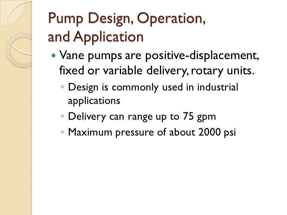 Pump Design, Operation, and Application Vane pumps are positive-displacement, fixed or variable delivery, rotary units.