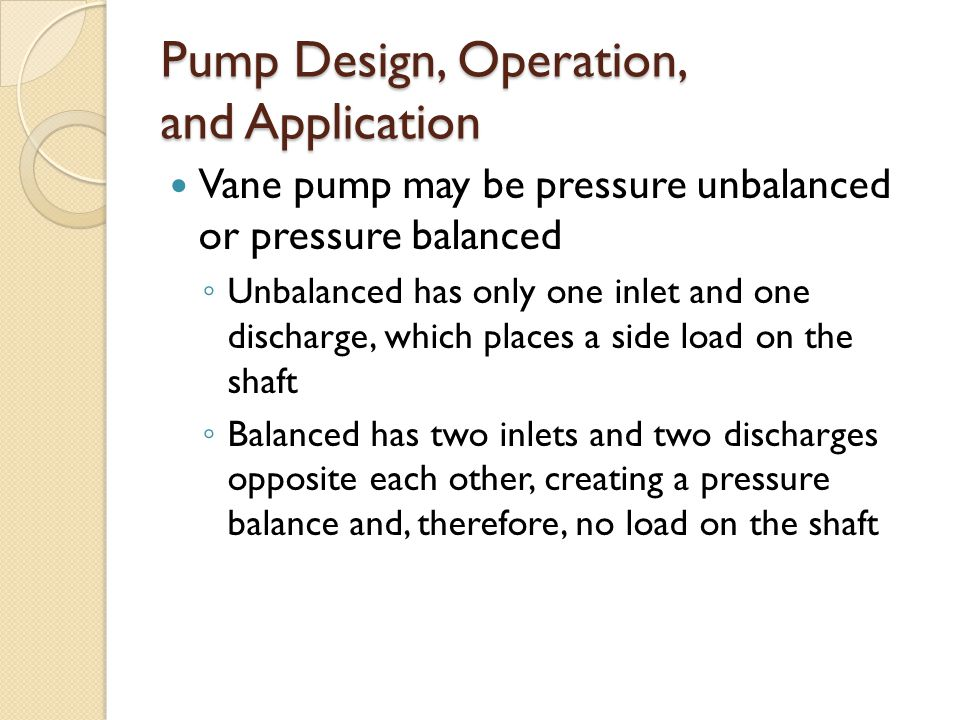 Pump Design, Operation, and Application Vane pump may be pressure unbalanced or pressure balanced ◦ Unbalanced has only one inlet and one discharge, which places a side load on the shaft ◦ Balanced has two inlets and two discharges opposite each other, creating a pressure balance and, therefore, no load on the shaft