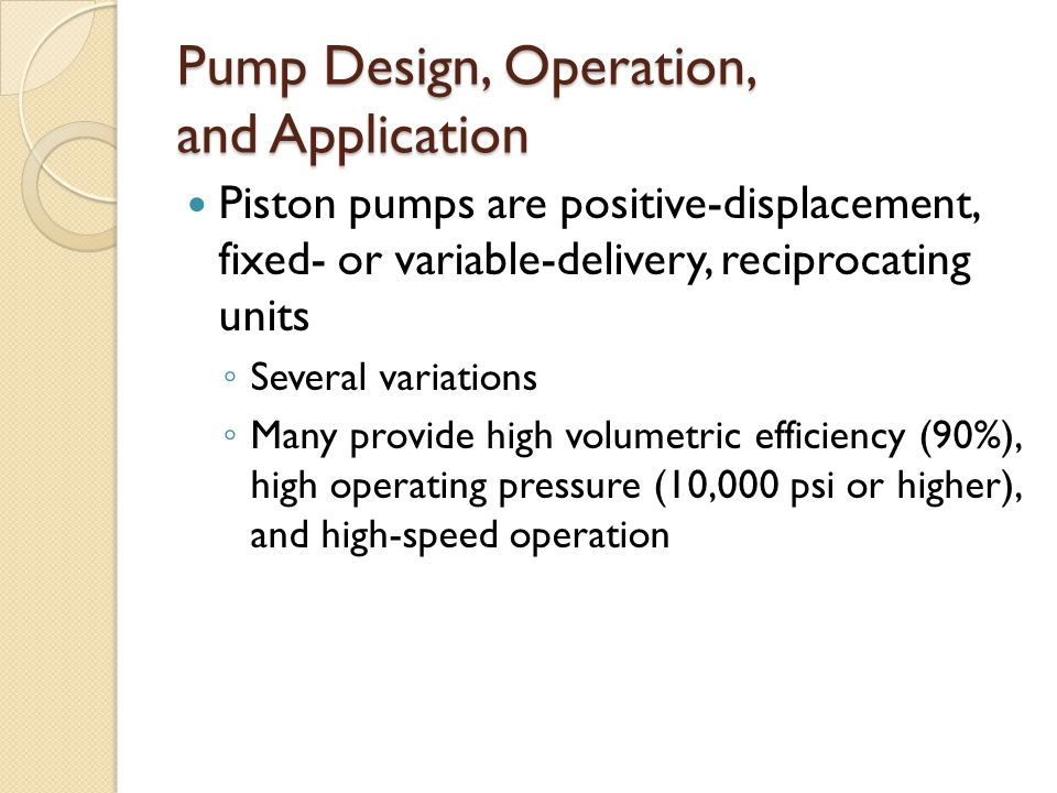 Pump Design, Operation, and Application Piston pumps are positive-displacement, fixed- or variable-delivery, reciprocating units ◦ Several variations ◦ Many provide high volumetric efficiency (90%), high operating pressure (10,000 psi or higher), and high-speed operation