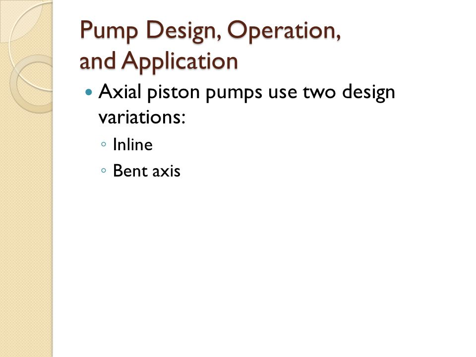 Pump Design, Operation, and Application Axial piston pumps use two design variations: ◦ Inline ◦ Bent axis