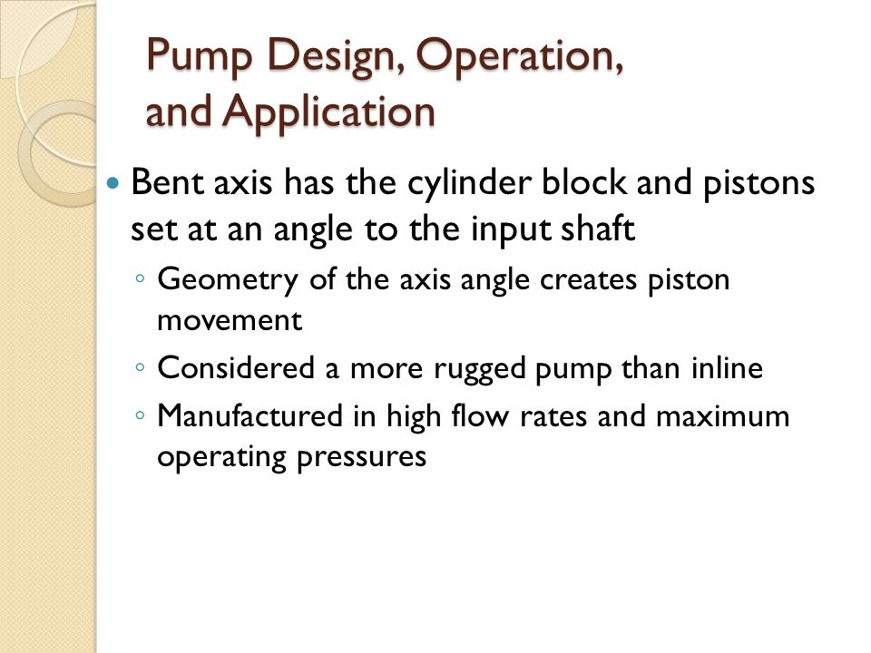 Pump Design, Operation, and Application Bent axis has the cylinder block and pistons set at an angle to the input shaft ◦ Geometry of the axis angle creates piston movement ◦ Considered a more rugged pump than inline ◦ Manufactured in high flow rates and maximum operating pressures
