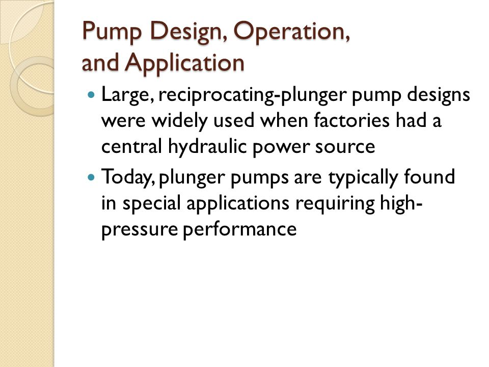 Pump Design, Operation, and Application Large, reciprocating-plunger pump designs were widely used when factories had a central hydraulic power source Today, plunger pumps are typically found in special applications requiring high- pressure performance