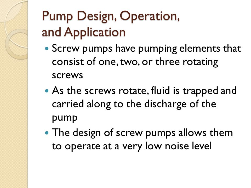 Pump Design, Operation, and Application Screw pumps have pumping elements that consist of one, two, or three rotating screws As the screws rotate, fluid is trapped and carried along to the discharge of the pump The design of screw pumps allows them to operate at a very low noise level