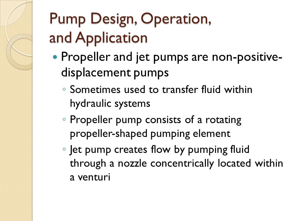 Pump Design, Operation, and Application Propeller and jet pumps are non-positive- displacement pumps ◦ Sometimes used to transfer fluid within hydraulic systems ◦ Propeller pump consists of a rotating propeller-shaped pumping element ◦ Jet pump creates flow by pumping fluid through a nozzle concentrically located within a venturi