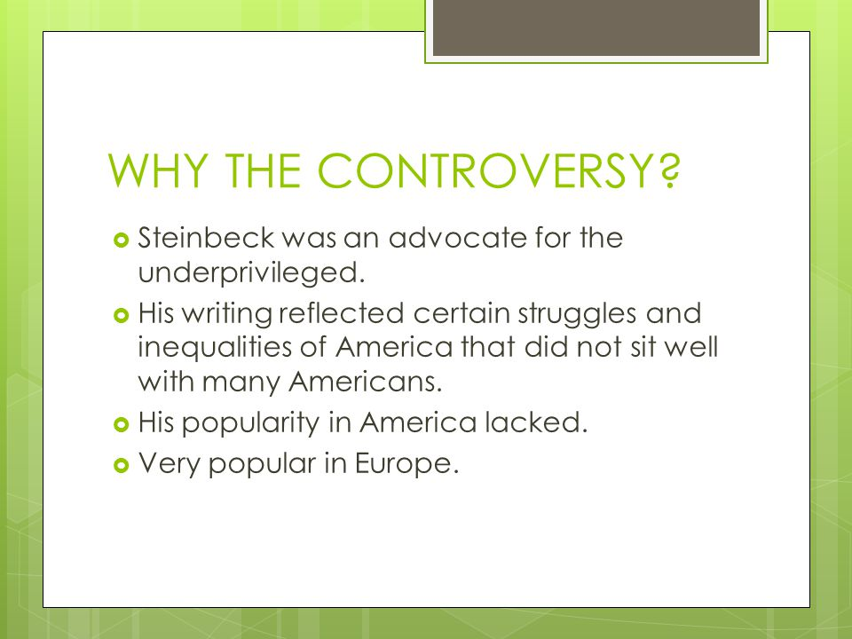 WHY THE CONTROVERSY.  Steinbeck was an advocate for the underprivileged.