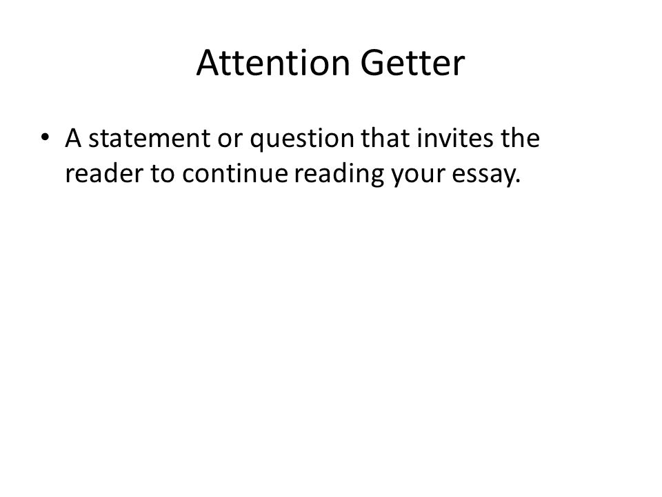 Attention Getter A statement or question that invites the reader to continue reading your essay.