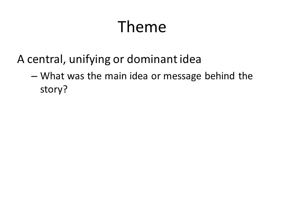 Theme A central, unifying or dominant idea – What was the main idea or message behind the story