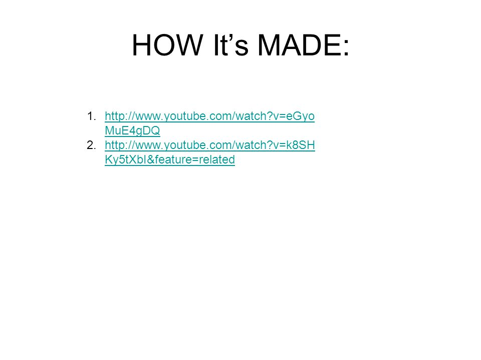 HOW It's MADE: 1.  v=eGyo MuE4gDQhttp://  v=eGyo MuE4gDQ 2.  v=k8SH Ky5tXbI&feature=relatedhttp://  v=k8SH Ky5tXbI&feature=related