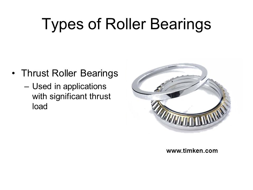 Types of Roller Bearings Thrust Roller Bearings –Used in applications with significant thrust load
