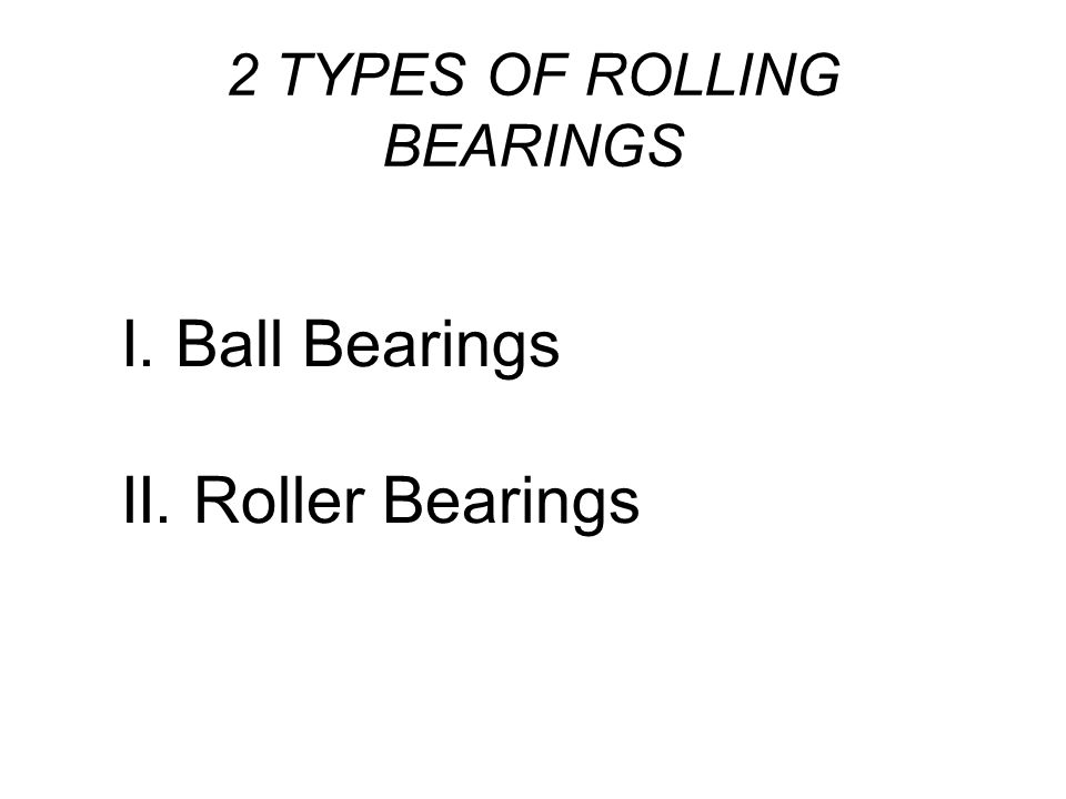2 TYPES OF ROLLING BEARINGS I. Ball Bearings II. Roller Bearings