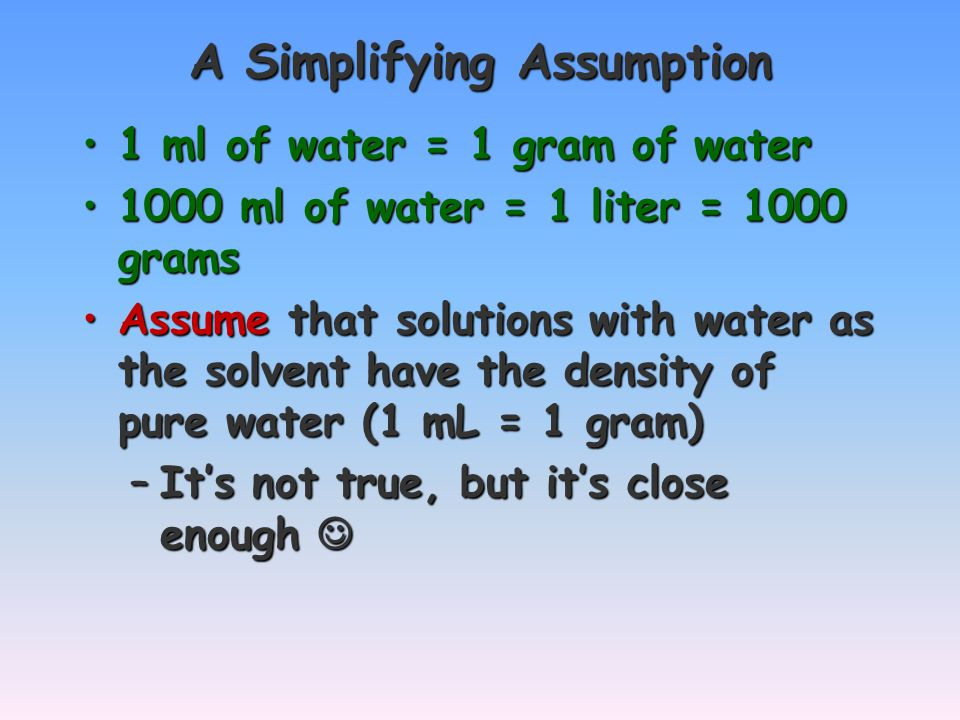 A Simplifying Assumption 1 ml of water = 1 gram of water1 ml of water = 1 gram of water 1000 ml of water = 1 liter = 1000 grams1000 ml of water = 1 liter = 1000 grams Assume that solutions with water as the solvent have the density of pure water (1 mL = 1 gram)Assume that solutions with water as the solvent have the density of pure water (1 mL = 1 gram) –It's not true, but it's close enough –It's not true, but it's close enough