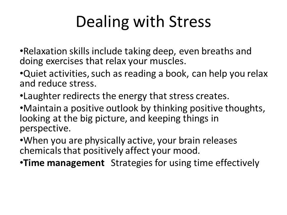 Dealing with Stress Relaxation skills include taking deep, even breaths and doing exercises that relax your muscles.
